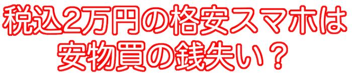 2万円の格安スマホは安物買の銭失い?